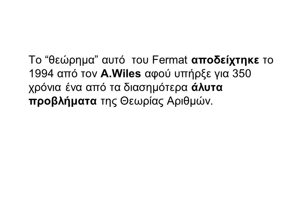 Το θεώρημα αυτό του Fermat αποδείχτηκε το 1994 από τον Α.Wiles αφού υπήρξε για 350 χρόνια ένα από τα διασημότερα άλυτα προβλήματα της Θεωρίας Αριθμών.