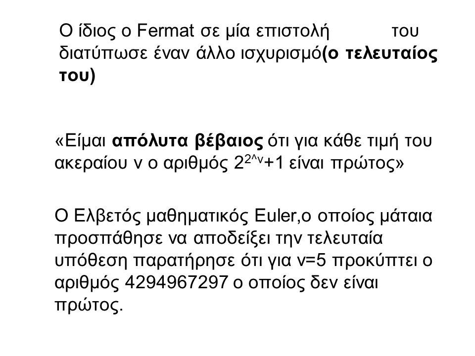Ο ίδιος o Fermat σε μία επιστολή του διατύπωσε έναν άλλο ισχυρισμό(ο τελευταίος του) «Είμαι απόλυτα βέβαιος ότι για κάθε τιμή του ακεραίου ν ο αριθμός 2 2^ν +1 είναι πρώτος» Ο Ελβετός μαθηματικός Euler,ο οποίος μάταια προσπάθησε να αποδείξει την τελευταία υπόθεση παρατήρησε ότι για ν=5 προκύπτει ο αριθμός 4294967297 ο οποίος δεν είναι πρώτος.