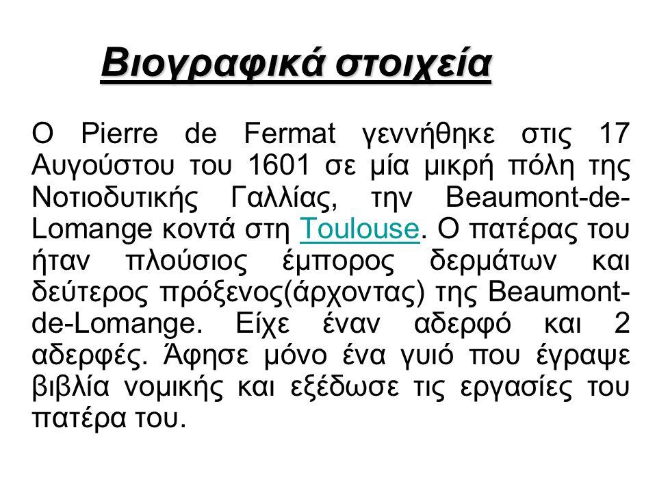 Βιογραφικά στοιχεία Ο Pierre de Fermat γεννήθηκε στις 17 Αυγούστου του 1601 σε μία μικρή πόλη της Νοτιοδυτικής Γαλλίας, την Beaumont-de- Lomange κοντά