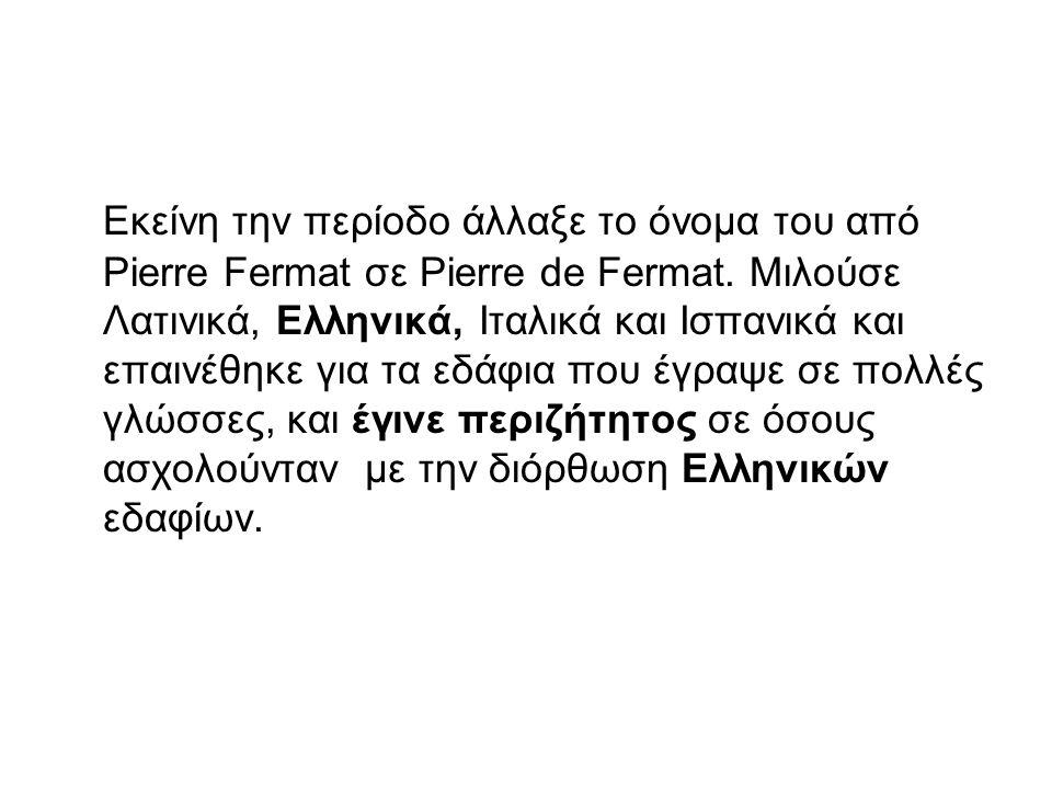 Εκείνη την περίοδο άλλαξε το όνομα του από Pierre Fermat σε Pierre de Fermat. Μιλούσε Λατινικά, Ελληνικά, Ιταλικά και Ισπανικά και επαινέθηκε για τα ε