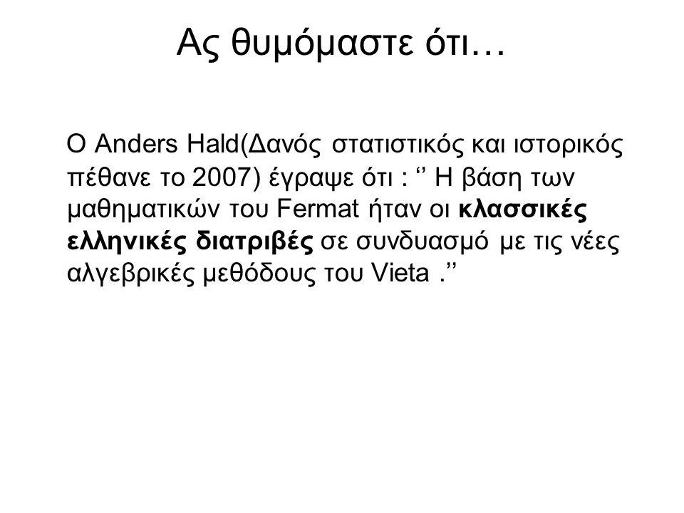 Ας θυμόμαστε ότι… Ο Anders Hald(Δανός στατιστικός και ιστορικός πέθανε το 2007) έγραψε ότι : '' Η βάση των μαθηματικών του Fermat ήταν οι κλασσικές ελληνικές διατριβές σε συνδυασμό με τις νέες αλγεβρικές μεθόδους του Vieta.''