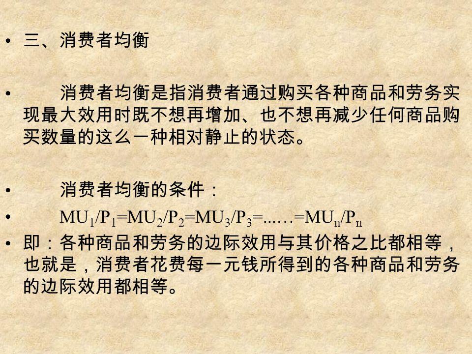 三、消费者均衡 消费者均衡是指消费者通过购买各种商品和劳务实 现最大效用时既不想再增加、也不想再减少任何商品购 买数量的这么一种相对静止的状态。 消费者均衡的条件: MU 1 /P 1 =MU 2 /P 2 =MU 3 /P 3 =...…=MU n /P n 即:各种商品和劳务的边际效用与其价格之