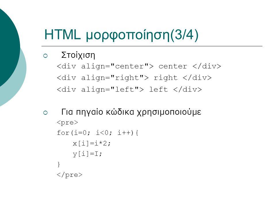 HTML μορφοποίηση(3/4)  Στοίχιση center right left  Για πηγαίο κώδικα χρησιμοποιούμε for(i=0; i<0; i++){ x[i]=i*2; y[i]=I; }