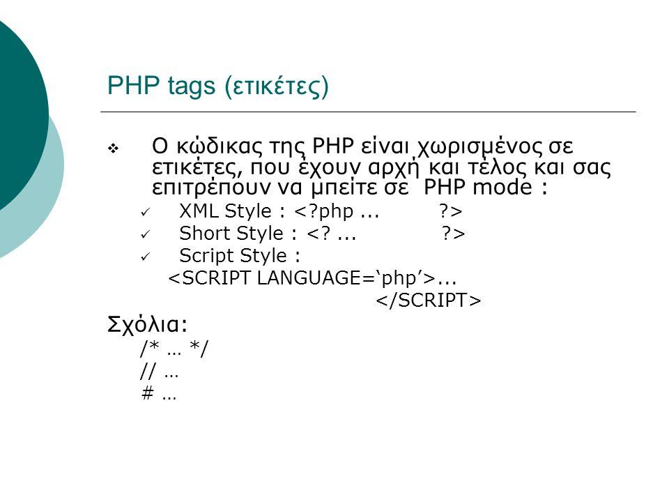PHP tags (ετικέτες)  Ο κώδικας της PHP είναι χωρισμένος σε ετικέτες, που έχουν αρχή και τέλος και σας επιτρέπουν να μπείτε σε PHP mode : XML Style : Short Style : Script Style :...