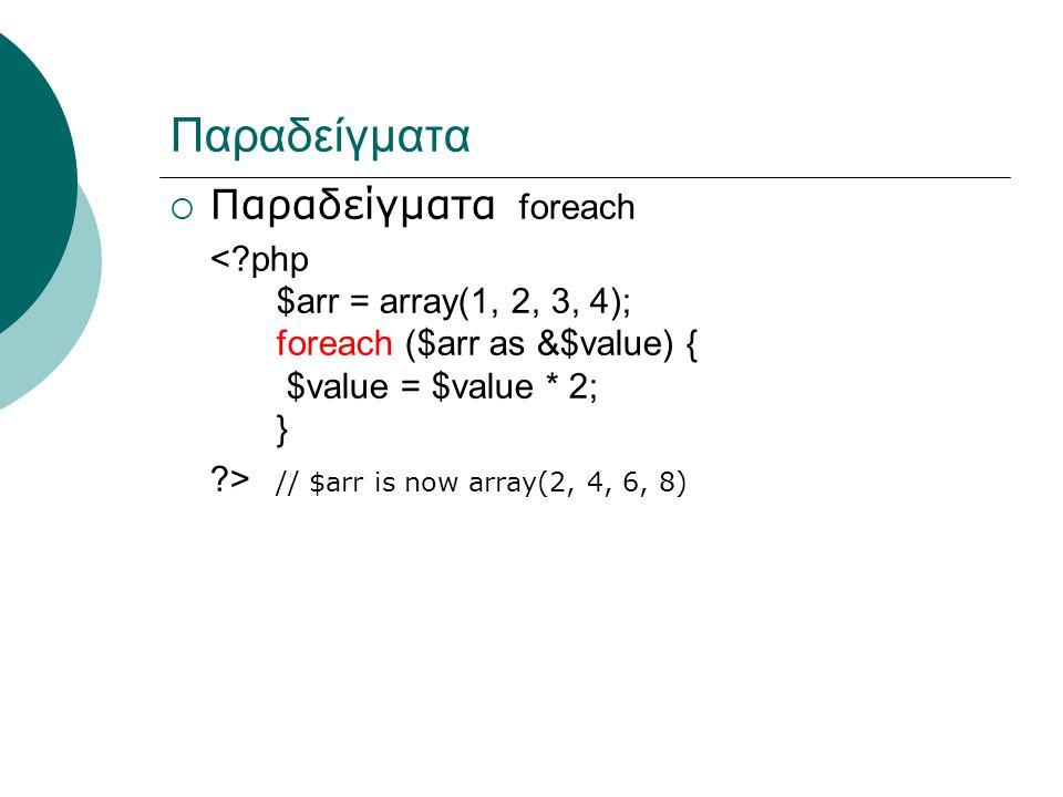 Παραδείγματα  Παραδείγματα foreach < php $arr = array(1, 2, 3, 4); foreach ($arr as &$value) { $value = $value * 2; } > // $arr is now array(2, 4, 6, 8)