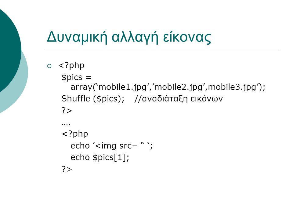 Δυναμική αλλαγή είκονας  < php $pics = array('mobile1.jpg','mobile2.jpg',mobile3.jpg'); Shuffle ($pics); //αναδιάταξη εικόνων > ….