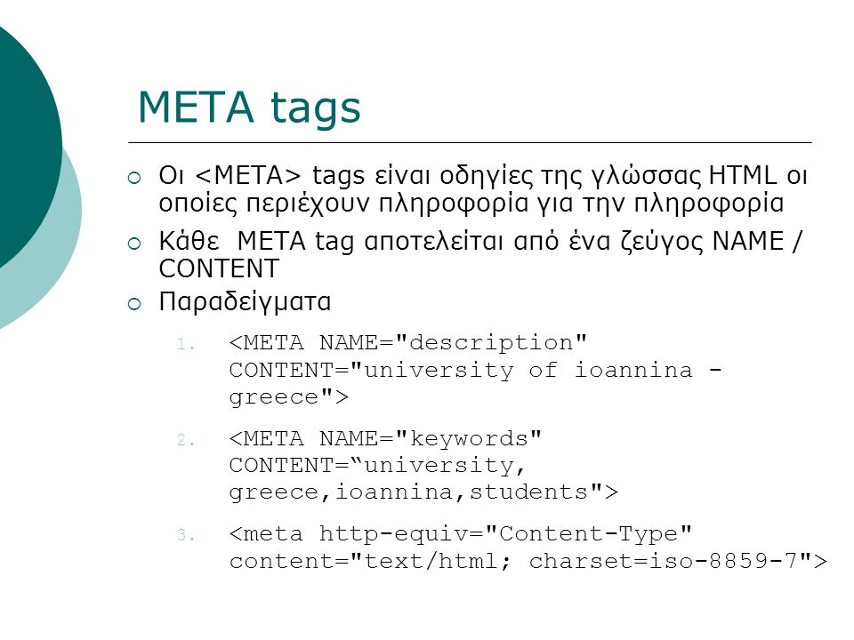 META tags  Οι tags είναι οδηγίες της γλώσσας HTML οι οποίες περιέχουν πληροφορία για την πληροφορία  Κάθε ΜΕΤΑ tag αποτελείται από ένα ζεύγος NAME / CONTENT  Παραδείγματα 1.