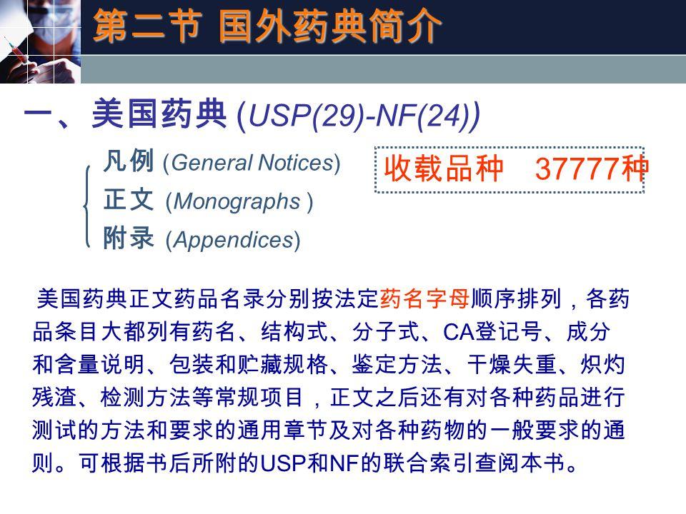 第二节 国外药典简介 一、美国药典 ( USP(29)-NF(24) ) 凡例 (General Notices) 正文 (Monographs ) 附录 (Appendices) 收载品种 37777 种 美国药典正文药品名录分别按法定药名字母顺序排列,各药 品条目大都列有药名、结构式、分子式、 CA 登记号、成分 和含量说明、包装和贮藏规格、鉴定方法、干燥失重、炽灼 残渣、检测方法等常规项目,正文之后还有对各种药品进行 测试的方法和要求的通用章节及对各种药物的一般要求的通 则。可根据书后所附的 USP 和 NF 的联合索引查阅本书。