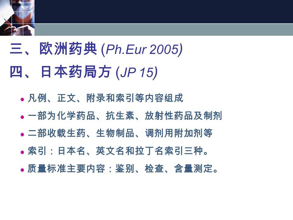 三、欧洲药典 ( Ph.Eur 2005 ) 四、日本药局方 ( JP 15 ) 凡例、正文、附录和索引等内容组成 一部为化学药品、抗生素、放射性药品及制剂 二部收载生药、生物制品、调剂用附加剂等 索引:日本名、英文名和拉丁名索引三种。 质量标准主要内容:鉴别、检查、含量测定。