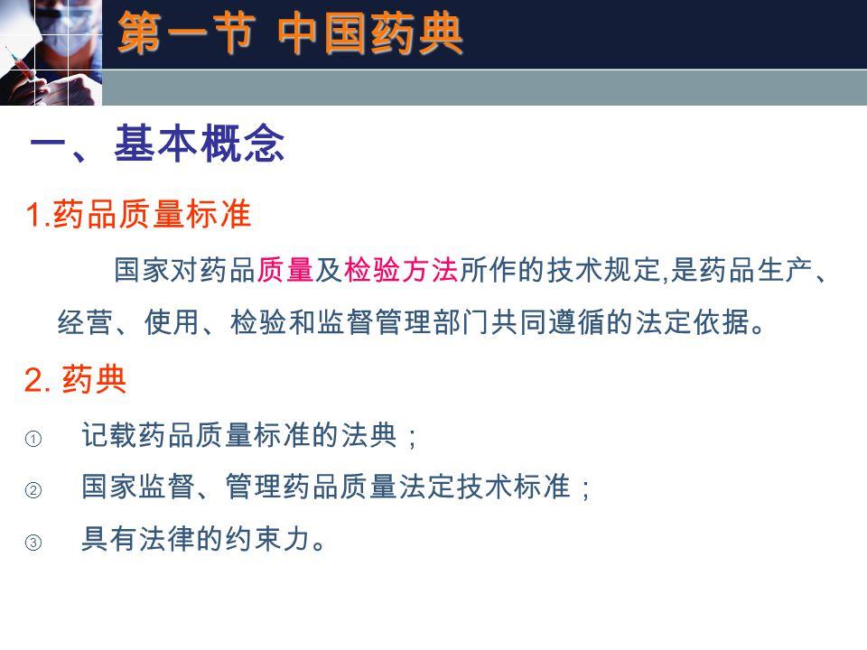 第一节 中国药典 一、基本概念 1. 药品质量标准 国家对药品质量及检验方法所作的技术规定, 是药品生产、 经营、使用、检验和监督管理部门共同遵循的法定依据。 2.