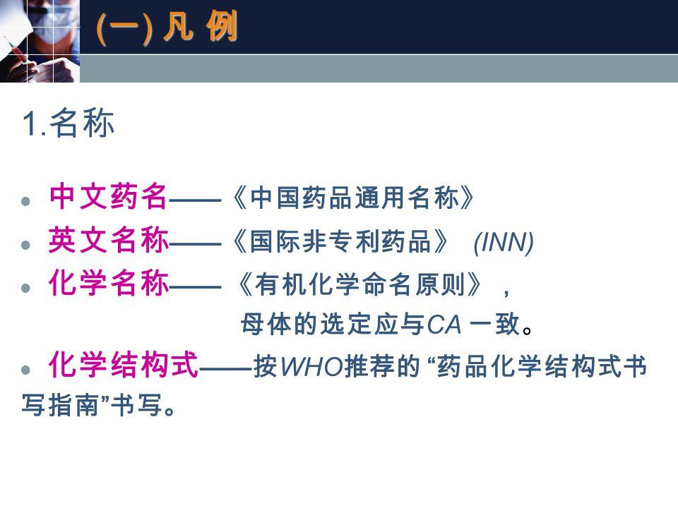 """(一) 凡 例(一) 凡 例(一) 凡 例(一) 凡 例 1. 名称 中文药名 —— 《中国药品通用名称》 英文名称 —— 《国际非专利药品》 (INN) 化学名称 —— 《有机化学命名原则》, 母体的选定应与 CA 一致。 化学结构式 —— 按 WHO 推荐的 """" 药品化学结构式书 写指南 """" 书"""
