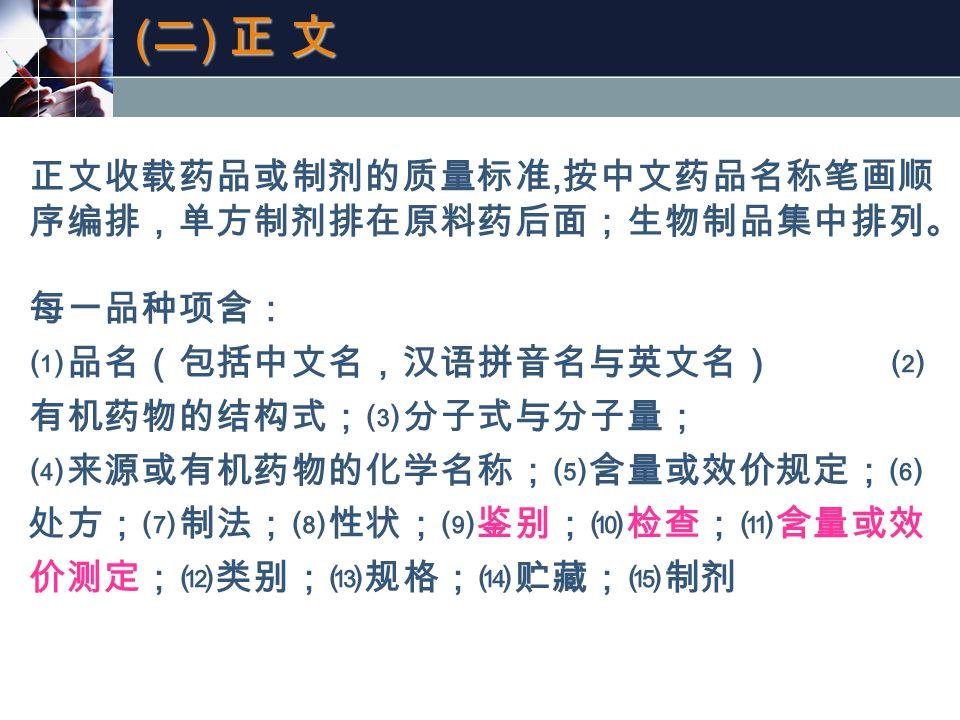 (二) 正 文(二) 正 文(二) 正 文(二) 正 文 正文收载药品或制剂的质量标准, 按中文药品名称笔画顺 序编排,单方制剂排在原料药后面;生物制品集中排列。 每一品种项含: ⑴品名(包括中文名,汉语拼音名与英文名) ⑵ 有机药物的结构式;⑶分子式与分子量; ⑷来源或有机药物的化学名称;⑸含量或效价规定;⑹ 处方;⑺制法;⑻性状;⑼鉴别;⑽检查;⑾含量或效 价测定;⑿类别;⒀规格;⒁贮藏;⒂制剂