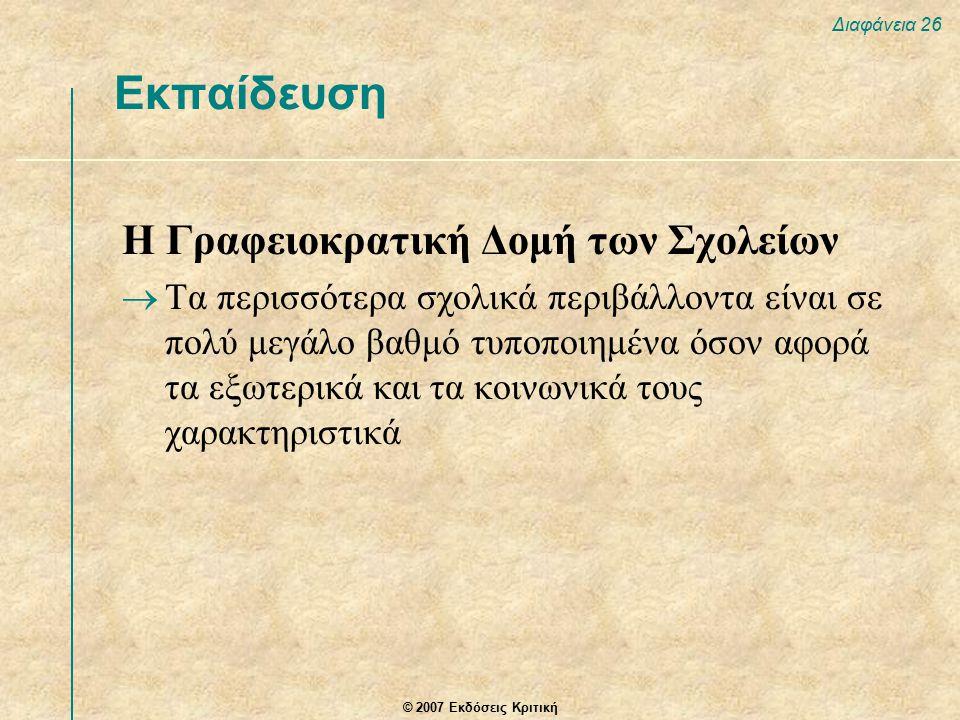 © 2007 Εκδόσεις Κριτική Διαφάνεια 26 Εκπαίδευση Η Γραφειοκρατική Δομή των Σχολείων  Τα περισσότερα σχολικά περιβάλλοντα είναι σε πολύ μεγάλο βαθμό τυποποιημένα όσον αφορά τα εξωτερικά και τα κοινωνικά τους χαρακτηριστικά