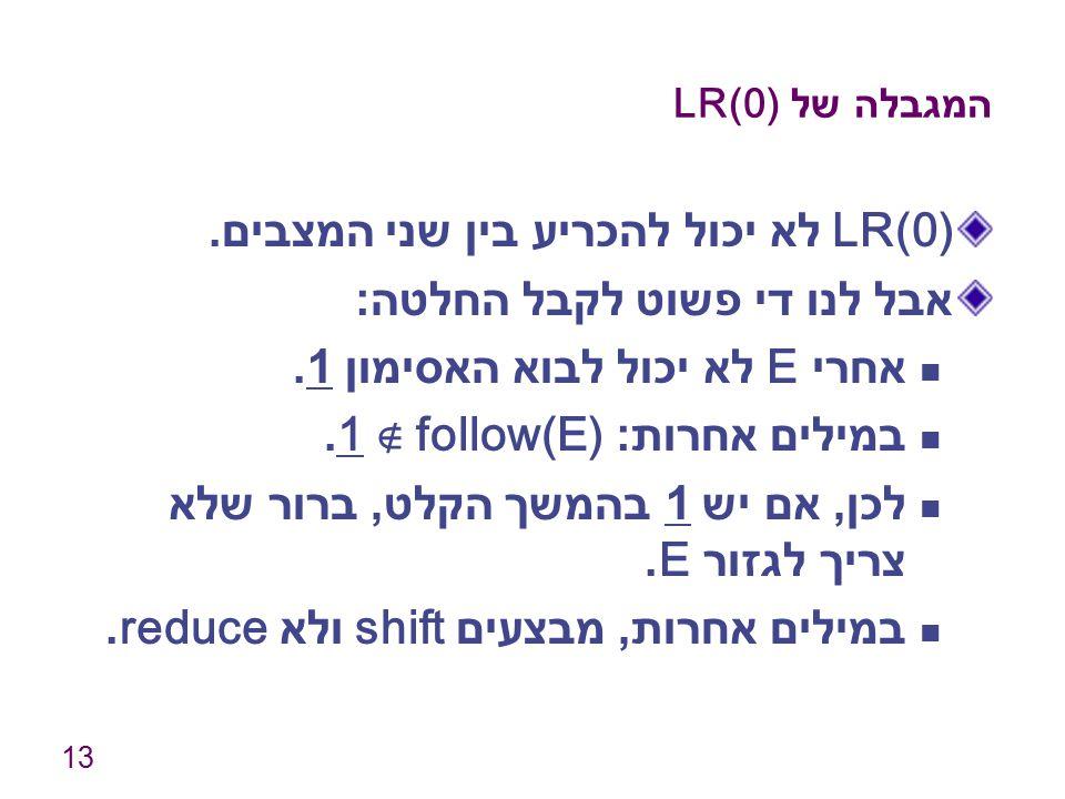 13 המגבלה של LR(0) LR(0) לא יכול להכריע בין שני המצבים. אבל לנו די פשוט לקבל החלטה : אחרי E לא יכול לבוא האסימון 1. במילים אחרות : 1 ∉ follow(E). לכן,