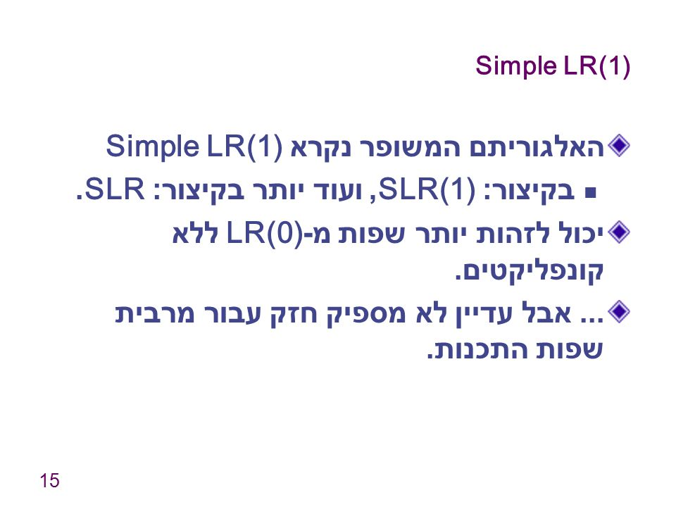 15 Simple LR(1) האלגוריתם המשופר נקרא Simple LR(1) בקיצור : SLR(1), ועוד יותר בקיצור : SLR. יכול לזהות יותר שפות מ -LR(0) ללא קונפליקטים.... אבל עדיין