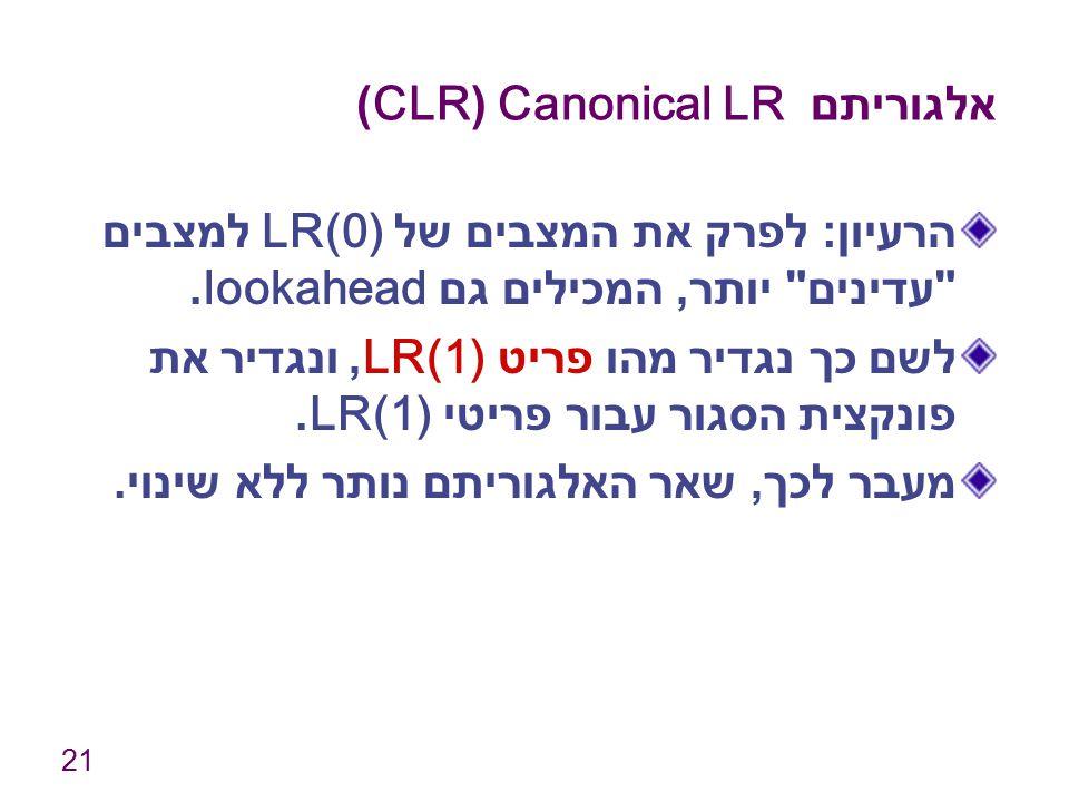 21 אלגוריתם Canonical LR (CLR) הרעיון : לפרק את המצבים של LR(0) למצבים