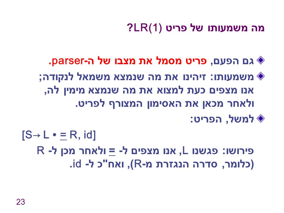 23 מה משמעותו של פריט LR(1)? גם הפעם, פריט מסמל את מצבו של ה -parser. משמעותו : זיהינו את מה שנמצא משמאל לנקודה ; אנו מצפים כעת למצוא את מה שנמצא מימי