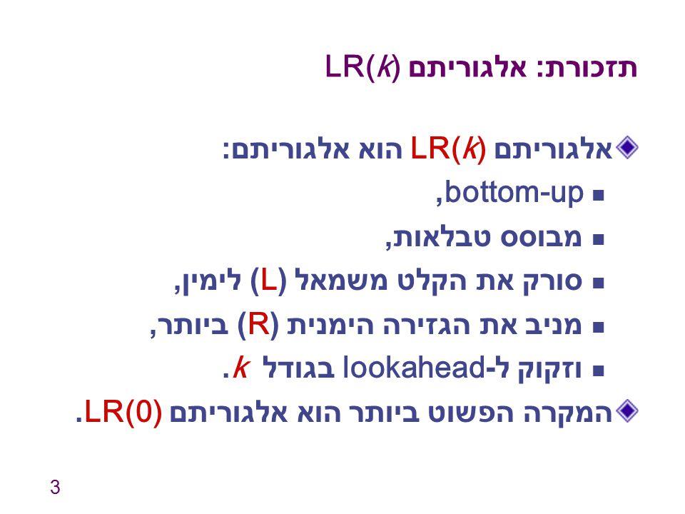 3 תזכורת : אלגוריתם LR(k) אלגוריתם LR(k) הוא אלגוריתם : bottom-up, מבוסס טבלאות, סורק את הקלט משמאל (L) לימין, מניב את הגזירה הימנית (R) ביותר, וזקוק