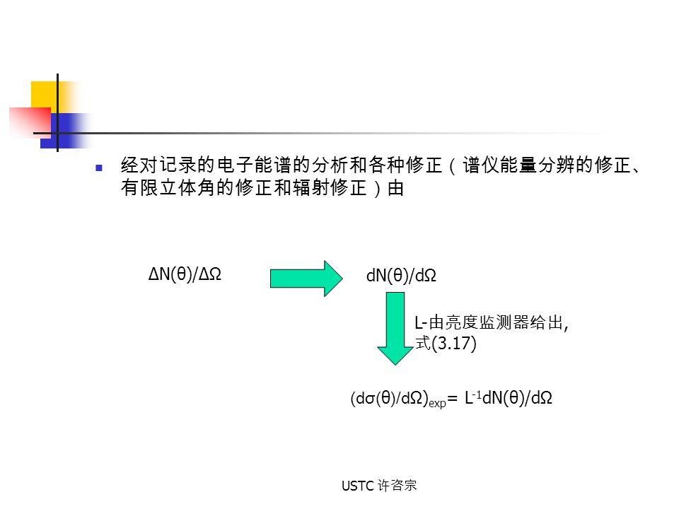USTC 许咨宗 经对记录的电子能谱的分析和各种修正(谱仪能量分辨的修正、 有限立体角的修正和辐射修正)由 ΔN(θ)/ΔΩ dN(θ)/dΩ (dσ( θ )/d Ω) exp = L -1 dN(θ)/dΩ L- 由亮度监测器给出, 式 (3.17)