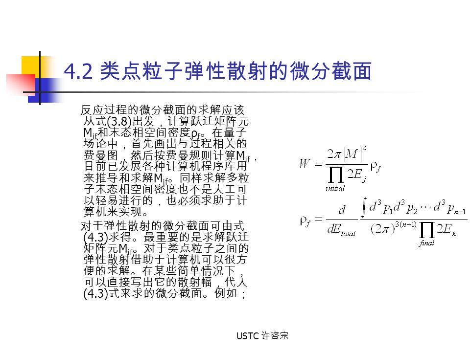 USTC 许咨宗 4.2 类点粒子弹性散射的微分截面 反应过程的微分截面的求解应该 从式 (3.8) 出发,计算跃迁矩阵元 M if 和末态相空间密度 ρ f 。在量子 场论中,首先画出与过程相关的 费曼图,然后按费曼规则计算 M if , 目前已发展各种计算机程序库用 来推导和求解 M if 。同