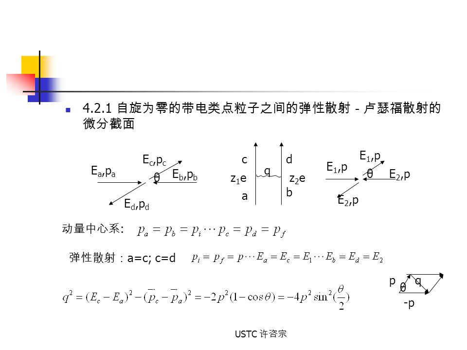 USTC 许咨宗 4.2.1 自旋为零的带电类点粒子之间的弹性散射-卢瑟福散射的 微分截面 z1ez1ez2ez2e q a b cd E a,p a E b,p b E c,p c E d,p d θ 动量中心系 : 弹性散射: a=c; c=d E 1,p E 2,p θ qp -p θ