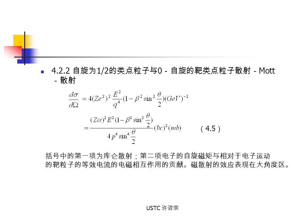 USTC 许咨宗 4.2.2 自旋为 1/2 的类点粒子与 0 -自旋的靶类点粒子散射- Mott -散射 ( 4.5 ) 括号中的第一项为库仑散射;第二项电子的自旋磁矩与相对于电子运动 的靶粒子的等效电流的电磁相互作用的贡献。磁散射的效应表现在大角度区。