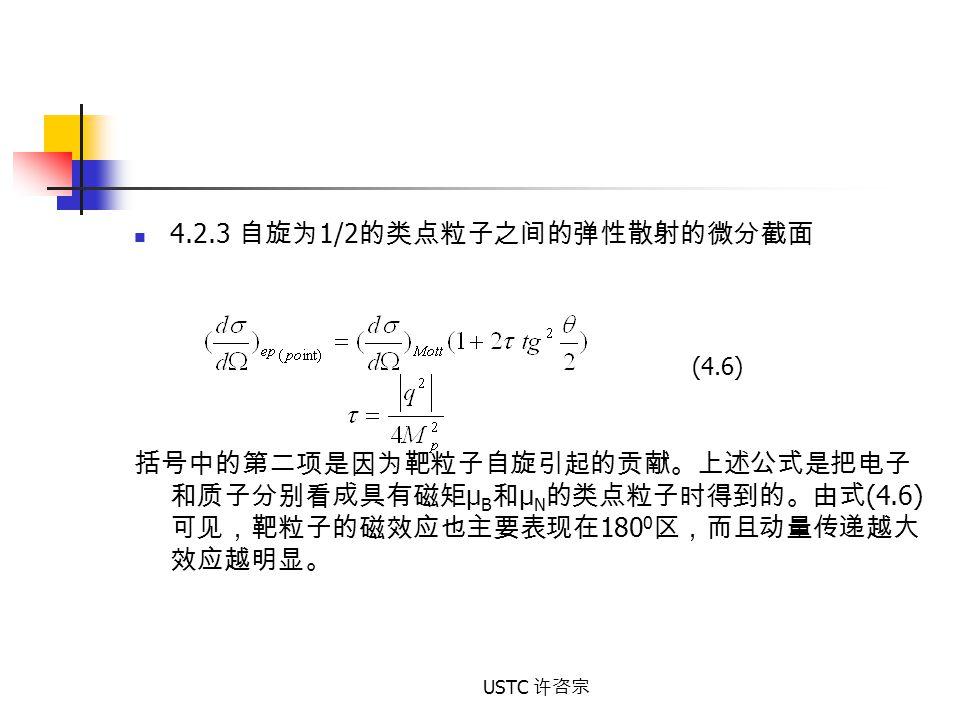USTC 许咨宗 4.2.3 自旋为 1/2 的类点粒子之间的弹性散射的微分截面 括号中的第二项是因为靶粒子自旋引起的贡献。上述公式是把电子 和质子分别看成具有磁矩 µ B 和 µ N 的类点粒子时得到的。由式 (4.6) 可见,靶粒子的磁效应也主要表现在 180 0 区,而且动量传递越大 效应越明