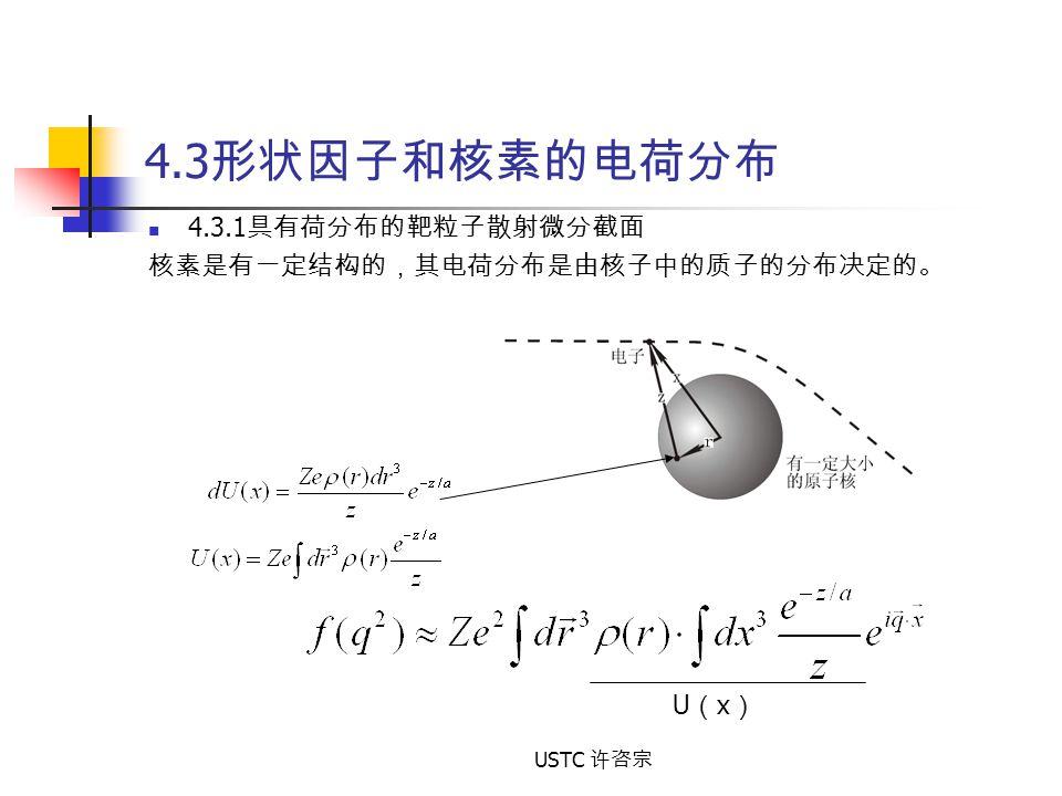 USTC 许咨宗 4.3 形状因子和核素的电荷分布 4.3.1 具有荷分布的靶粒子散射微分截面 核素是有一定结构的,其电荷分布是由核子中的质子的分布决定的。 U(x)U(x)