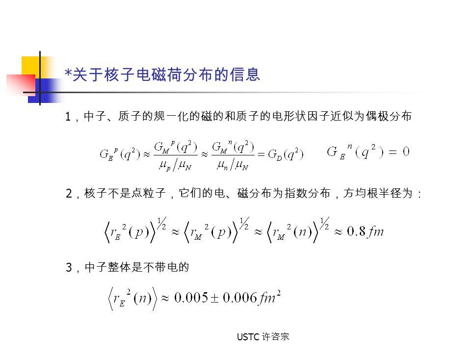 USTC 许咨宗 * 关于核子电磁荷分布的信息 1 ,中子、质子的规一化的磁的和质子的电形状因子近似为偶极分布 2 ,核子不是点粒子,它们的电、磁分布为指数分布,方均根半径为: 3 ,中子整体是不带电的