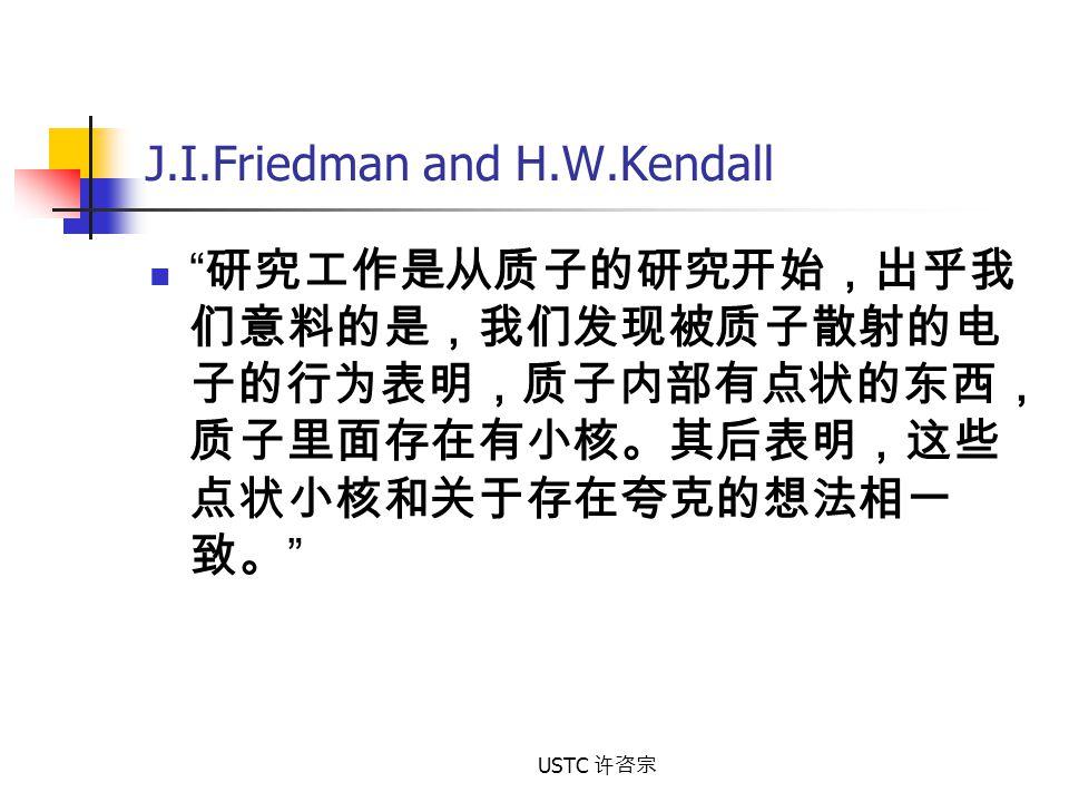 """USTC 许咨宗 J.I.Friedman and H.W.Kendall """" 研究工作是从质子的研究开始,出乎我 们意料的是,我们发现被质子散射的电 子的行为表明,质子内部有点状的东西, 质子里面存在有小核。其后表明,这些 点状小核和关于存在夸克的想法相一 致。 """""""