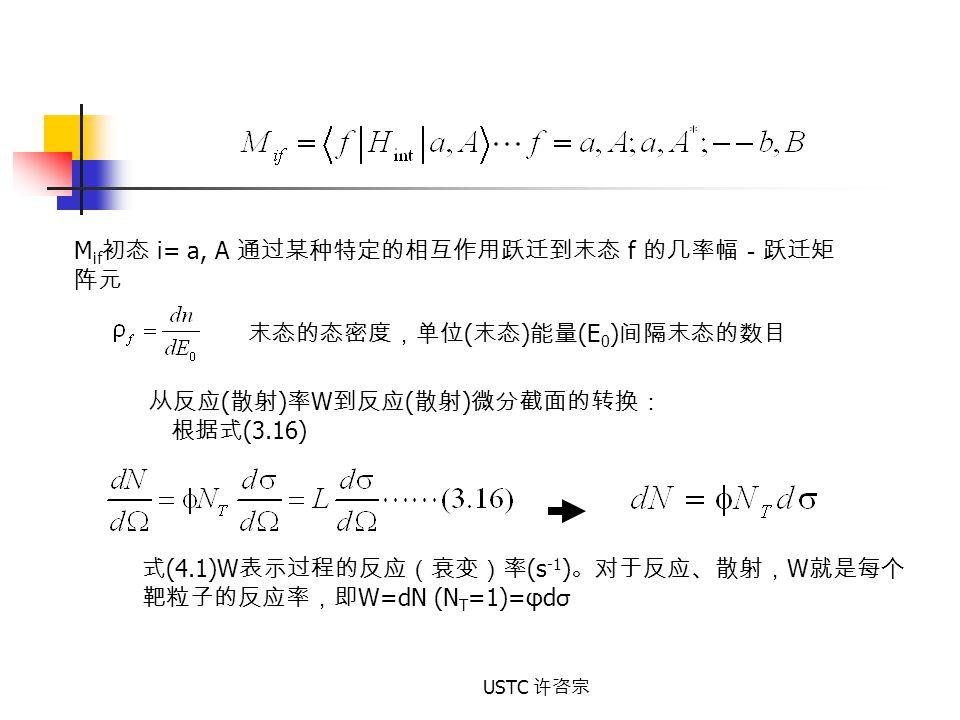 USTC 许咨宗 M if 初态 i= a, A 通过某种特定的相互作用跃迁到末态 f 的几率幅-跃迁矩 阵元 末态的态密度,单位 ( 末态 ) 能量 (E 0 ) 间隔末态的数目 从反应 ( 散射 ) 率 W 到反应 ( 散射 ) 微分截面的转换: 根据式 (3.16) 式 (4.1)W 表示过程