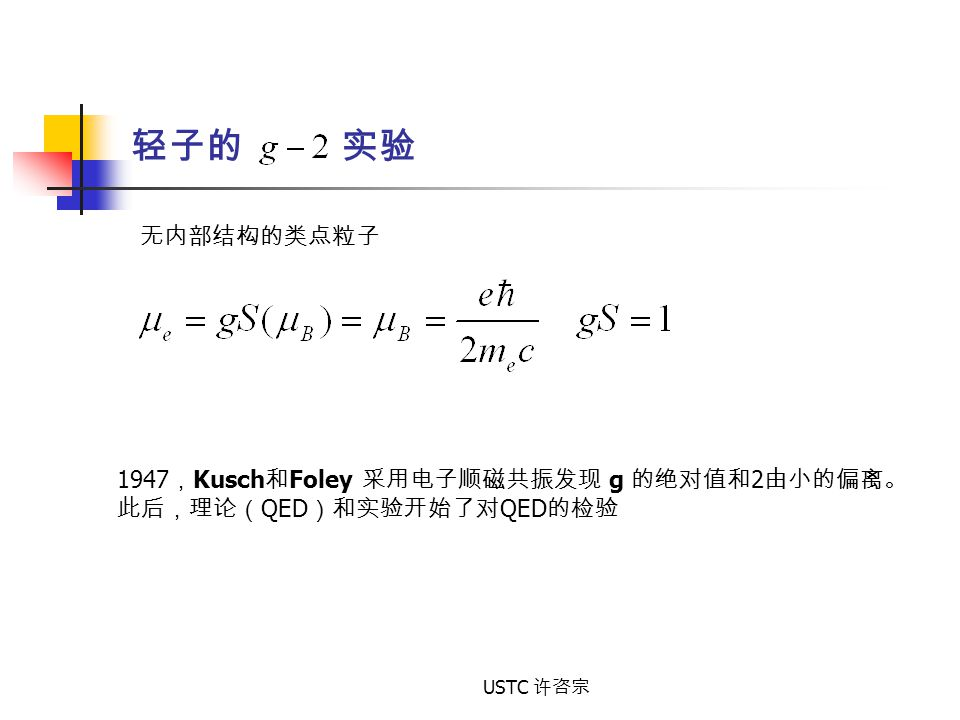 轻子的 实验 无内部结构的类点粒子 1947 , Kusch 和 Foley 采用电子顺磁共振发现 g 的绝对值和 2 由小的偏离。 此后,理论( QED )和实验开始了对 QED 的检验