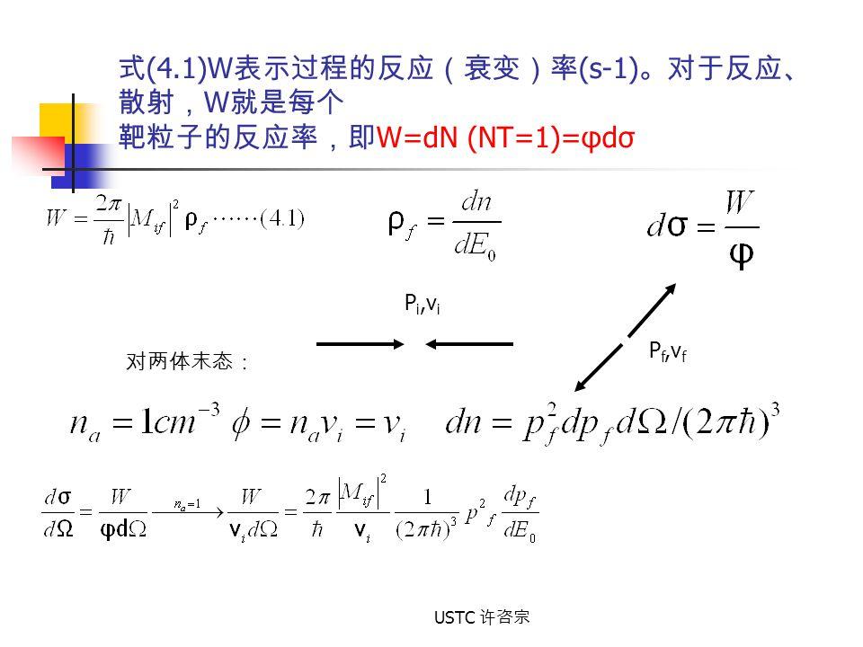 USTC 许咨宗 对两体末态: P i,v i P f,v f 式 (4.1)W 表示过程的反应(衰变)率 (s-1) 。对于反应、 散射, W 就是每个 靶粒子的反应率,即 W=dN (NT=1)=φdσ