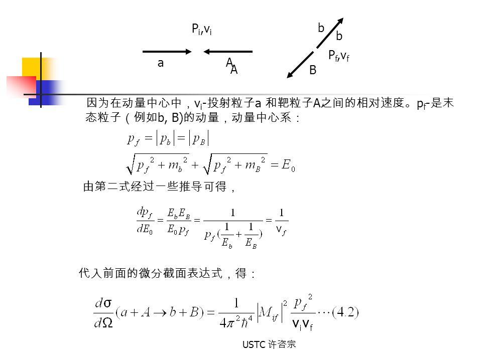 USTC 许咨宗 因为在动量中心中, v i - 投射粒子 a 和靶粒子 A 之间的相对速度。 p f - 是末 态粒子(例如 b, B) 的动量,动量中心系: 由第二式经过一些推导可得, 代入前面的微分截面表达式,得: P i,v i P f,v f a A A b b B