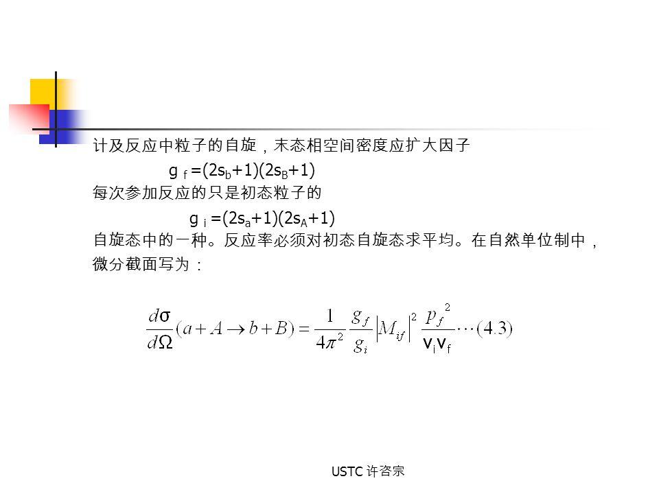 USTC 许咨宗 计及反应中粒子的自旋,末态相空间密度应扩大因子 g f =(2s b +1)(2s B +1) 每次参加反应的只是初态粒子的 g i =(2s a +1)(2s A +1) 自旋态中的一种。反应率必须对初态自旋态求平均。在自然单位制中, 微分截面写为: