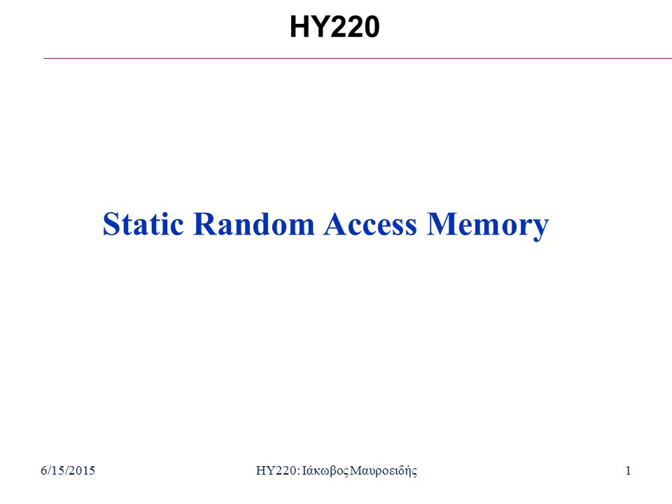 6/15/2015HY220: Ιάκωβος Μαυροειδής2 Overview Memory is a collection of storage cells with associated input and output circuitry Possible to read and write cells Random access memory (RAM) contains words of information Data accessed using a sequence of signals Leads to timing waveforms Decoders are an important part of memories Selects specific data in the RAM Static RAM loses values when circuit power is removed.