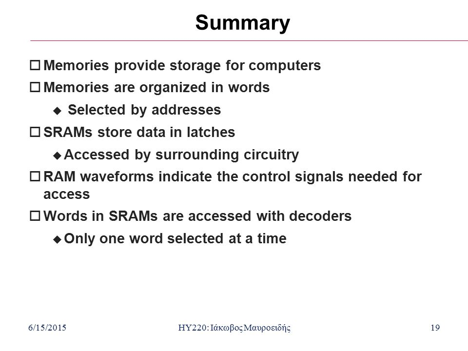 6/15/2015HY220: Ιάκωβος Μαυροειδής19 Summary  Memories provide storage for computers  Memories are organized in words  Selected by addresses  SRAMs store data in latches  Accessed by surrounding circuitry  RAM waveforms indicate the control signals needed for access  Words in SRAMs are accessed with decoders  Only one word selected at a time