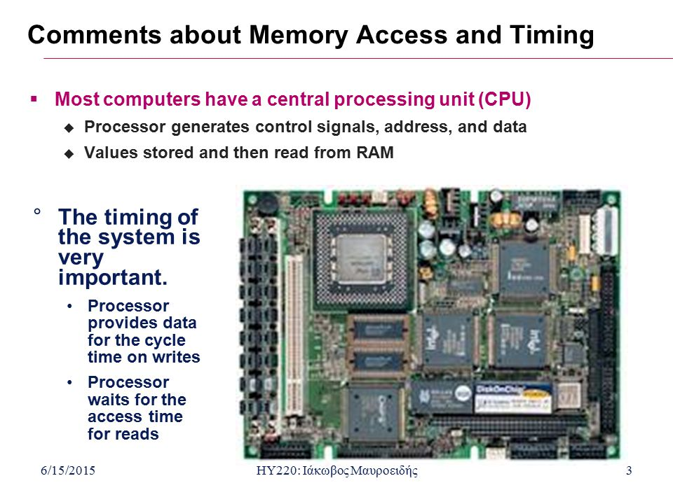 6/15/2015HY220: Ιάκωβος Μαυροειδής3 Comments about Memory Access and Timing  Most computers have a central processing unit (CPU)  Processor generates control signals, address, and data  Values stored and then read from RAM °The timing of the system is very important.