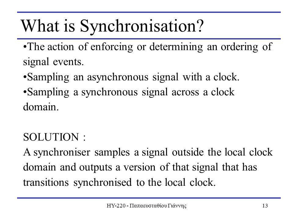 ΗΥ-220 - Παπαευσταθίου Γιάννης13 What is Synchronisation? The action of enforcing or determining an ordering of signal events. Sampling an asynchronou