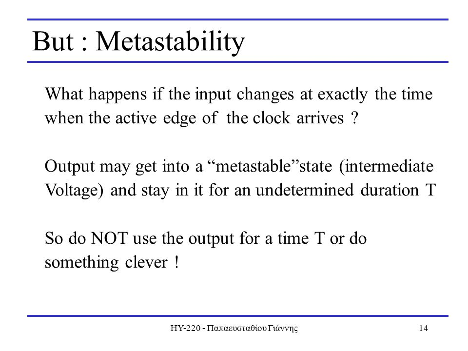 ΗΥ Παπαευσταθίου Γιάννης14 But : Metastability What happens if the input changes at exactly the time when the active edge of the clock arrives .