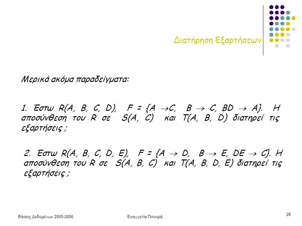 Βάσεις Δεδομένων 2005-2006Ευαγγελία Πιτουρά 28 Διατήρηση Εξαρτήσεων 1. Έστω R(A, B, C, D), F = {A  C, B  C, ΒD  A}. Η αποσύνθεση του R σε S(A, C) κ