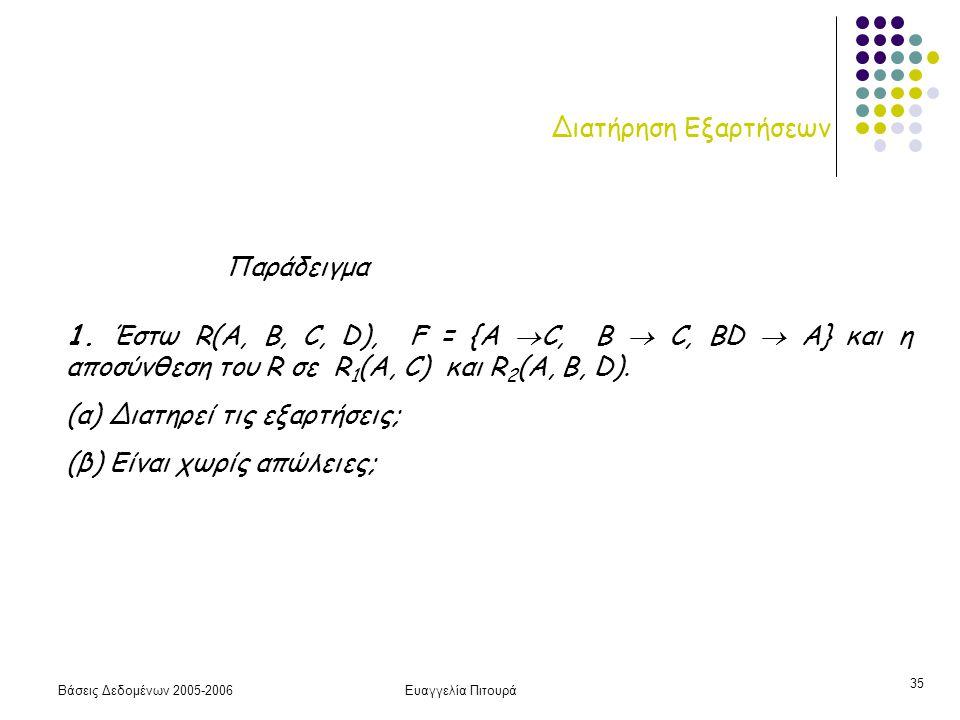 Βάσεις Δεδομένων 2005-2006Ευαγγελία Πιτουρά 35 Διατήρηση Εξαρτήσεων 1. Έστω R(A, B, C, D), F = {A  C, B  C, ΒD  A} και η αποσύνθεση του R σε R 1 (A