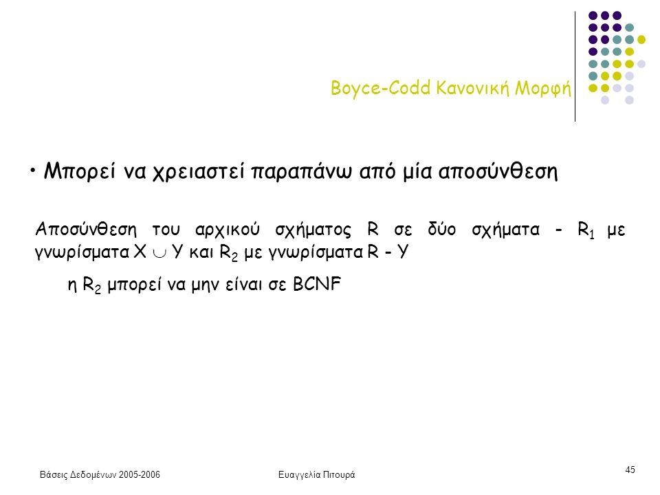 Βάσεις Δεδομένων 2005-2006Ευαγγελία Πιτουρά 45 Boyce-Codd Κανονική Μορφή Μπορεί να χρειαστεί παραπάνω από μία αποσύνθεση Αποσύνθεση του αρχικού σχήματος R σε δύο σχήματα - R 1 με γνωρίσματα Χ  Y και R 2 με γνωρίσματα R - Y η R 2 μπορεί να μην είναι σε BCNF