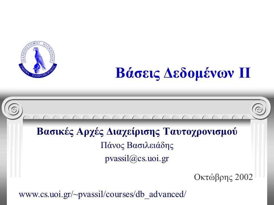 Βάσεις Δεδομένων II Βασικές Αρχές Διαχείρισης Ταυτοχρονισμού Πάνος Βασιλειάδης pvassil@cs.uoi.gr Οκτώβρης 2002 www.cs.uoi.gr/~pvassil/courses/db_advanced/