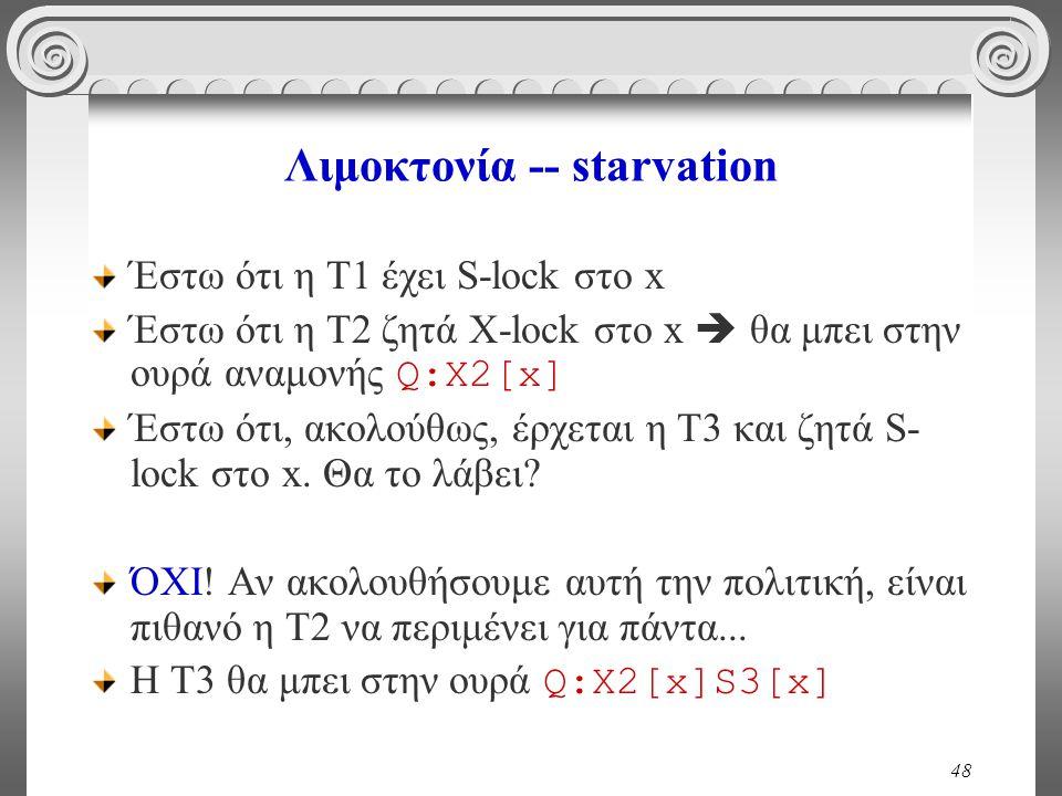 48 Λιμοκτονία -- starvation Έστω ότι η Τ1 έχει S-lock στο x Έστω ότι η Τ2 ζητά Χ-lock στο x  θα μπει στην ουρά αναμονής Q:X2[x] Έστω ότι, ακολούθως, έρχεται η Τ3 και ζητά S- lock στο x.