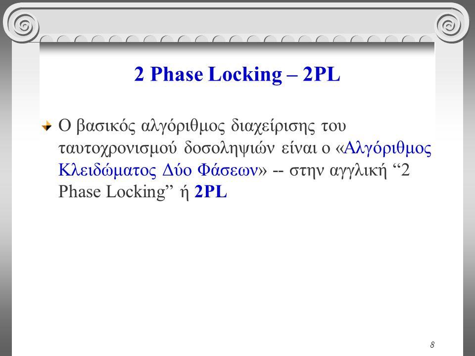 8 2 Phase Locking – 2PL Ο βασικός αλγόριθμος διαχείρισης του ταυτοχρονισμού δοσοληψιών είναι ο «Αλγόριθμος Κλειδώματος Δύο Φάσεων» -- στην αγγλική 2 Phase Locking ή 2PL