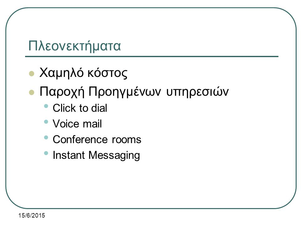 15/6/2015 Πλεονεκτήματα Χαμηλό κόστος Παροχή Προηγμένων υπηρεσιών Click to dial Voice mail Conference rooms Instant Messaging