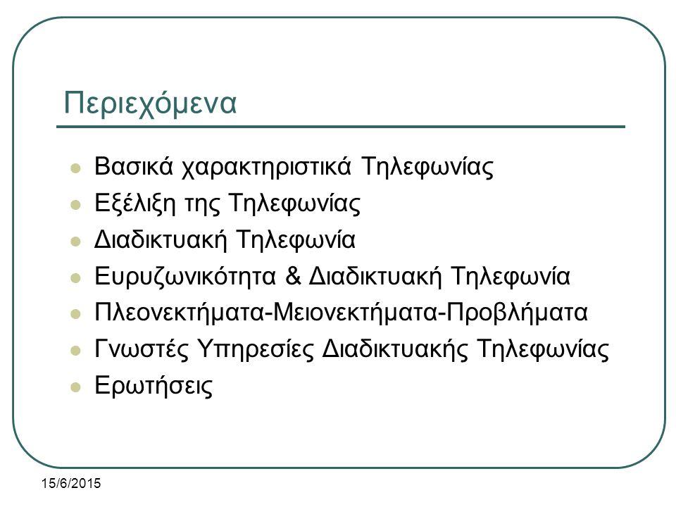 15/6/2015 Περιεχόμενα Βασικά χαρακτηριστικά Τηλεφωνίας Εξέλιξη της Τηλεφωνίας Διαδικτυακή Τηλεφωνία Ευρυζωνικότητα & Διαδικτυακή Τηλεφωνία Πλεονεκτήματα-Μειονεκτήματα-Προβλήματα Γνωστές Υπηρεσίες Διαδικτυακής Τηλεφωνίας Ερωτήσεις