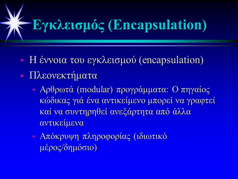 Eγκλεισμός (Εncapsulation)  H έννοια του εγκλεισμού (encapsulation)  Πλεονεκτήματα  Αρθρωτά (modular) προγράμματα: Ο πηγαίος κώδικας γιά ένα αντικείμενο μπορεί να γραφτεί καί να συντηρηθεί ανεξάρτητα από άλλα αντικείμενα  Απόκρυψη πληροφορίας (ιδιωτικό μέρος/δημόσιο)