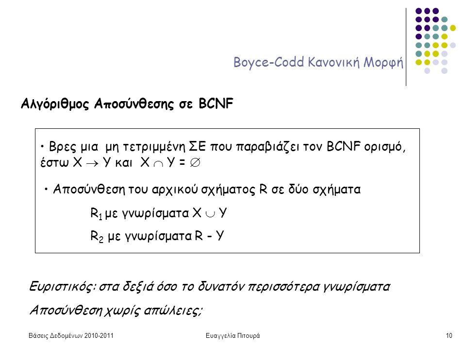 Βάσεις Δεδομένων 2010-2011Ευαγγελία Πιτουρά10 Boyce-Codd Κανονική Μορφή Αλγόριθμος Αποσύνθεσης σε BCNF Βρες μια μη τετριμμένη ΣΕ που παραβιάζει τον BCNF ορισμό, έστω X  Y και Χ  Υ =  Αποσύνθεση του αρχικού σχήματος R σε δύο σχήματα R 1 με γνωρίσματα Χ  Y R 2 με γνωρίσματα R - Y Ευριστικός: στα δεξιά όσο το δυνατόν περισσότερα γνωρίσματα Αποσύνθεση χωρίς απώλειες;